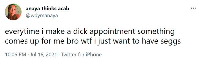 Font - anaya thinks acab @wdymanaya ... everytime i make a dick appointment something comes up for me bro wtf i just want to have seggs 10:06 PM · Jul 16, 2021 · Twitter for iPhone