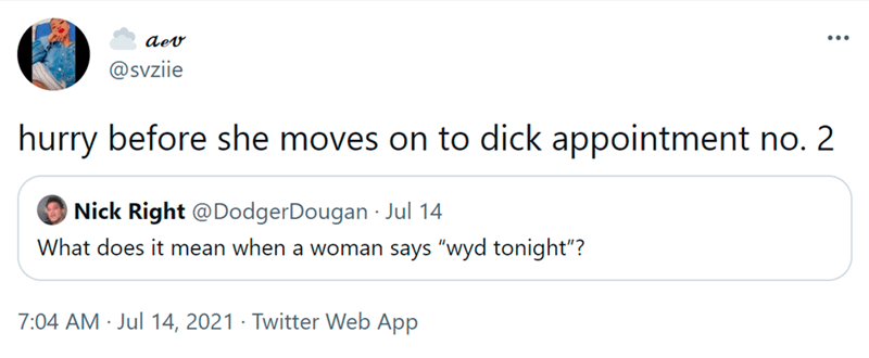 """Font - dev ... @svziie hurry before she moves on to dick appointment no. 2 Nick Right @DodgerDougan - Jul 14 What does it mean when a woman says """"wyd tonight""""? 7:04 AM · Jul 14, 2021 · Twitter Web App"""