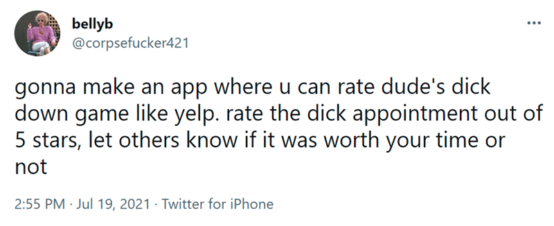 Font - bellyb @corpsefucker421 ... gonna make an app where u can rate dude's dick down game like yelp. rate the dick appointment out of 5 stars, let others know if it was worth your time or not 2:55 PM · Jul 19, 2021 · Twitter for iPhone