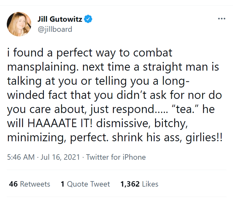 """Font - Jill Gutowitz O @jillboard i found a perfect way to combat mansplaining. next time a straight man is talking at you or telling you a long- winded fact that you didn't ask for nor do you care about, just respond.. """"tea."""" he will HAAAATE IT! dismissive, bitchy, minimizing, perfect. shrink his ass, girlies!! 5:46 AM · Jul 16, 2021 · Twitter for iPhone 46 Retweets 1 Quote Tweet 1,362 Likes"""