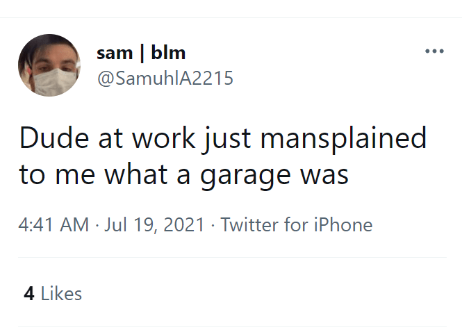 Font - sam | blm @SamuhlA2215 Dude at work just mansplained to me what a garage was 4:41 AM · Jul 19, 2021 · Twitter for iPhone 4 Likes