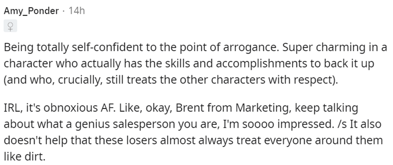 Font - Amy_Ponder · 14h Being totally self-confident to the point of arrogance. Super charming in a character who actually has the skills and accomplishments to back it up (and who, crucially, still treats the other characters with respect). IRL, it's obnoxious AF. Like, okay, Brent from Marketing, keep talking about what a genius salesperson you are, I'm soo0o impressed. /s It also doesn't help that these losers almost always treat everyone around them like dirt.