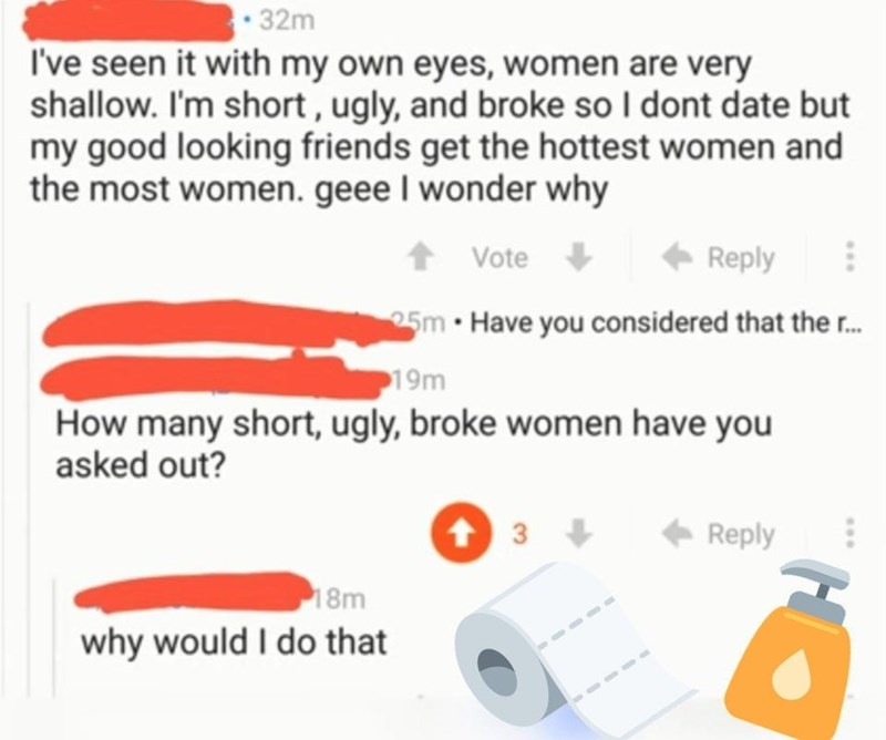 White - • 32m I've seen it with my own eyes, women are very shallow. I'm short , ugly, and broke so I dont date but my good looking friends get the hottest women and the most women. geee I wonder why Vote + Reply 25m • Have you considered that the r. 19m How many short, ugly, broke women have you asked out? 3 Reply 18m why would I do that ...