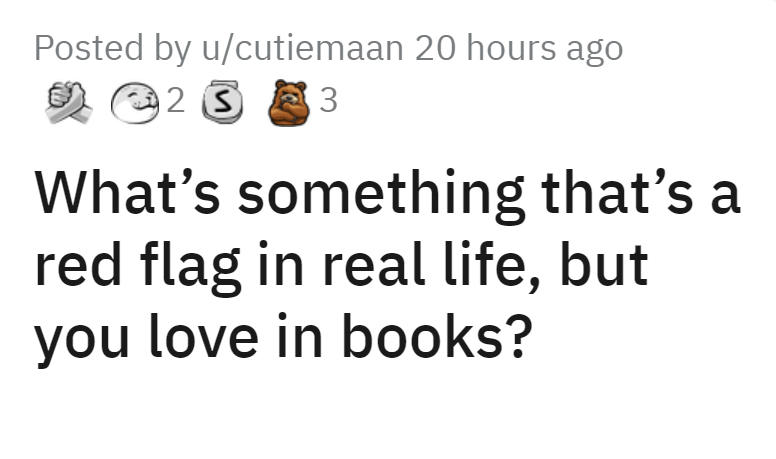 Font - Posted by u/cutiemaan 20 hours ago 3 What's something that's a red flag in real life, but you love in books?