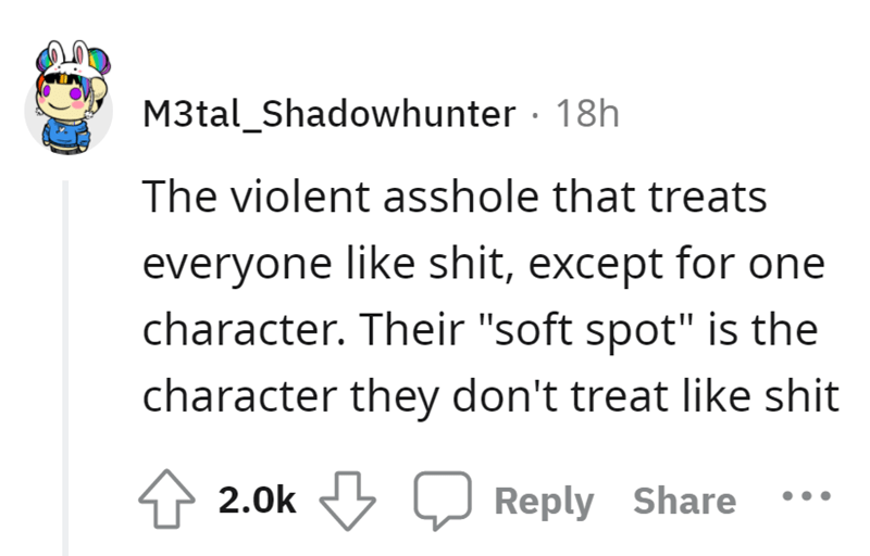 """Font - M3tal_Shadowhunter · 18h The violent asshole that treats everyone like shit, except for one character. Their """"soft spot"""" is the character they don't treat like shit 4 2.0k Reply Share"""