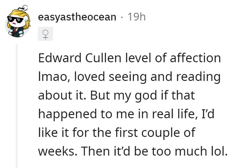 Font - easyastheocean · 19h Edward Cullen level of affection Imao, loved seeing and reading about it. But my god if that happened to me in real life, I'd like it for the first couple of weeks. Then it'd be too much lol.
