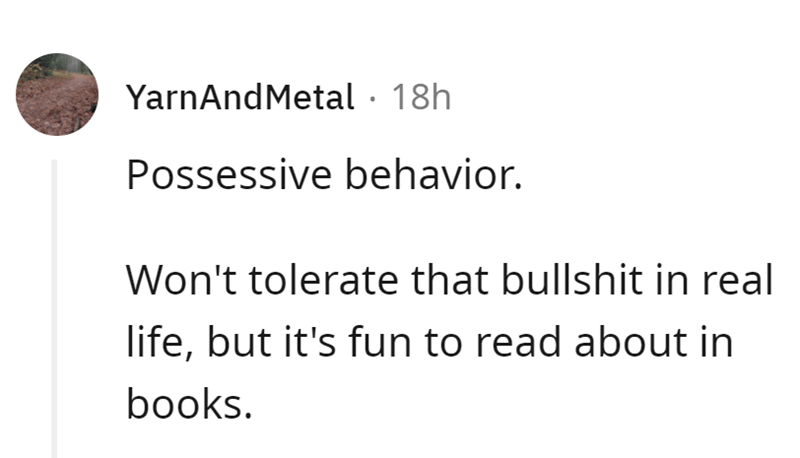 Font - YarnAndMetal · 18h Possessive behavior. Won't tolerate that bullshit in real life, but it's fun to read about in books.