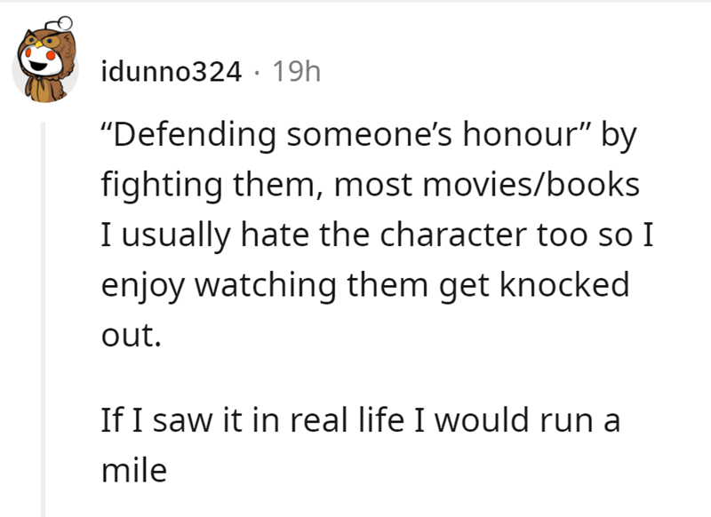 """Rectangle - idunno324 · 19h """"Defending someone's honour"""" by fighting them, most movies/books I usually hate the character too so I enjoy watching them get knocked out. If I saw it in real life I would run a mile"""