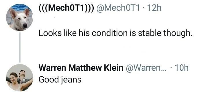 Font - (((Mech0T1))) @Mech0T1 · 12h Looks like his condition is stable though. Warren Matthew Klein @Warren.. · 10h Good jeans