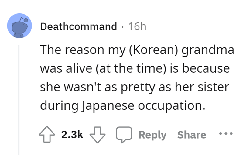 Font - Deathcommand · 16h The reason my (Korean) grandma was alive (at the time) is because she wasn't as pretty as her sister during Japanese occupation. 2.3k J Reply Share
