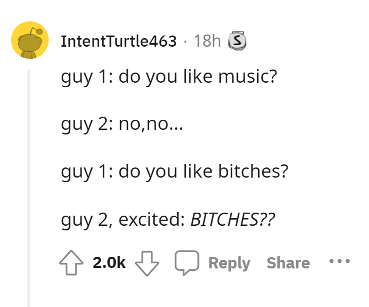 Font - IntentTurtle463 · 18h S guy 1: do you like music? guy 2: no,no... guy 1: do you like bitches? guy 2, excited: BITCHES?? 2.0k Q Reply Share