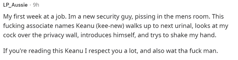 Mammal - LP_Aussie · 9h My first week at a job. Im a new security guy, pissing in the mens room. This fucking associate names Keanu (kee-new) walks up to next urinal, looks at my cock over the privacy wall, introduces himself, and trys to shake my hand. If you're reading this Keanu I respect you a lot, and also wat tha fuck man.