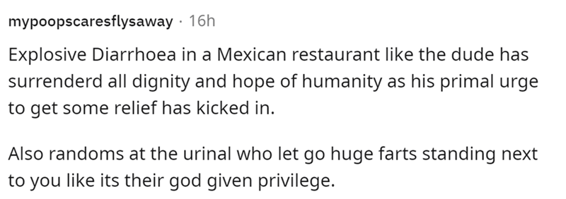 Font - mypoopscaresflysaway · 16h Explosive Diarrhoea in a Mexican restaurant like the dude has surrenderd all dignity and hope of humanity as his primal urge to get some relief has kicked in. Also randoms at the urinal who let go huge farts standing next to you like its their god given privilege.