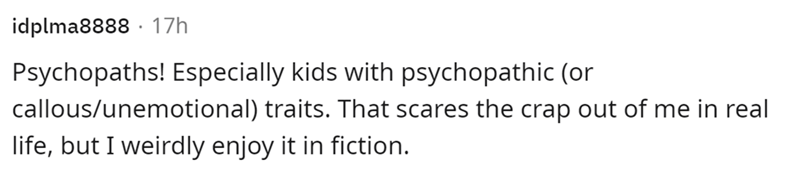 Font - Human body - idplma8888 · 17h Psychopaths! Especially kids with psychopathic (or callous/unemotional) traits. That scares the crap out of me in real life, but I weirdly enjoy it in fiction.