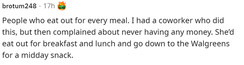Font - brotum248 · 17h People who eat out for every meal. I had a coworker who did this, but then complained about never having any money. She'd eat out for breakfast and lunch and go down to the Walgreens for a midday snack.