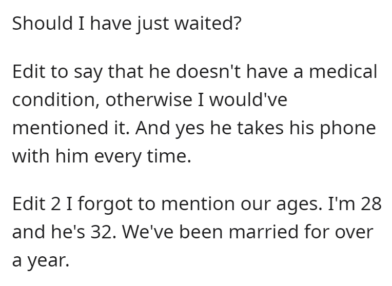 Font - Should I have just waited? Edit to say that he doesn't have a medical condition, otherwise I would've mentioned it. And yes he takes his phone with him every time. Edit 2 I forgot to mention our ages. I'm 28 and he's 32. We've been married for over а year.