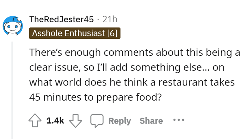 Font - TheRedJester45 · 21h Asshole Enthusiast [6] There's enough comments about this being a clear issue, so I'll add something else... on what world does he think a restaurant takes 45 minutes to prepare food? 4 1.4k Reply Share