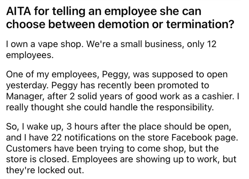 Font - AITA for telling an employee she can choose between demotion or termination? I own a vape shop. We're a small business, only 12 employees. One of my employees, Peggy, was supposed to open yesterday. Peggy has recently been promoted to Manager, after 2 solid years of good work as a cashier. I really thought she could handle the responsibility. So, I wake up, 3 hours after the place should be open, and I have 22 notifications on the store Facebook page. Customers have been trying to come sh