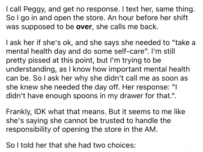"""Font - I call Peggy, and get no response. I text her, same thing. SoI go in and open the store. An hour before her shift was supposed to be over, she calls me back. I ask her if she's ok, and she says she needed to """"take a mental health day and do some self-care"""". I'm still pretty pissed at this point, but l'm trying to be understanding, as I know how important mental health can be. So l ask her why she didn't call me as soon as she knew she needed the day off. Her response: """"I didn't have enoug"""