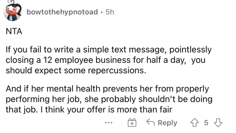 Font - bowtothehypnotoad · 5h NTA If you fail to write a simple text message, pointlessly closing a 12 employee business for half a day, you should expect some repercussions. And if her mental health prevents her from properly performing her job, she probably shouldn't be doing that job. I think your offer is more than fair G Reply ...