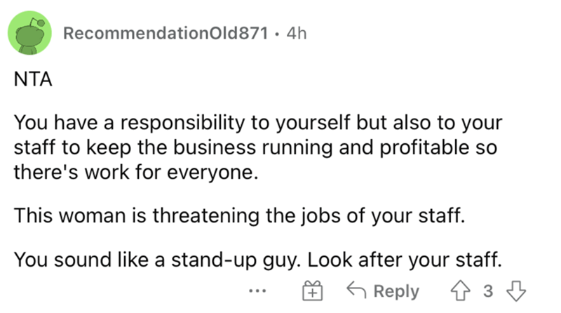 Font - RecommendationOld871 · 4h NTA You have a responsibility to yourself but also to your staff to keep the business running and profitable so there's work for everyone. This woman is threatening the jobs of your staff. You sound like a stand-up guy. Look after your staff. G Reply + ...
