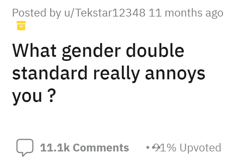 Font - Posted by u/Tekstar12348 11 months ago What gender double standard really annoys you ? 11.1k Comments •91% Upvoted