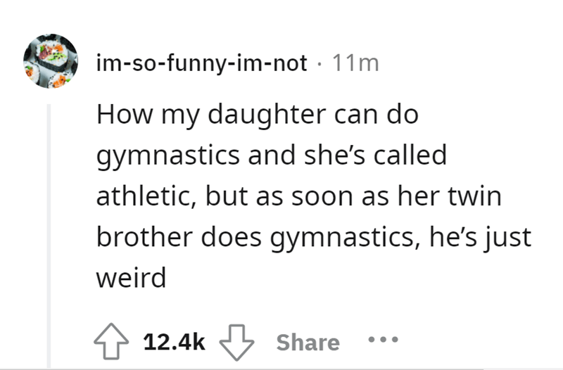 Rectangle - im-so-funny-im-not · 11m How my daughter can do gymnastics and she's called athletic, but as soon as her twin brother does gymnastics, he's just weird 12.4k Share