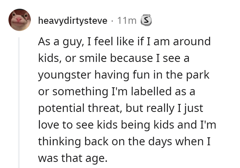 Font - heavydirtysteve · 11m 3 As a guy, I feel like if I am around kids, or smile because I see a youngster having fun in the park or something I'm labelled as a potential threat, but really I just love to see kids being kids and I'm thinking back on the days when I was that age.