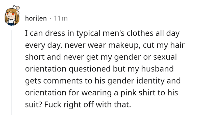 Font - horilen · 11m I can dress in typical men's clothes all day every day, never wear makeup, cut my hair short and never get my gender or sexual orientation questioned but my husband gets comments to his gender identity and orientation for wearing a pink shirt to his suit? Fuck right off with that.