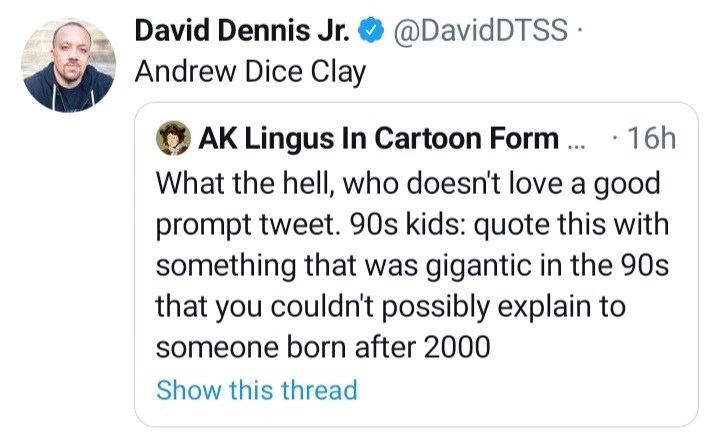 Font - David Dennis Jr. @DavidDTSS · Andrew Dice Clay OAK Lingus In Cartoon Form . · 16h What the hell, who doesn't love a good prompt tweet. 90s kids: quote this with something that was gigantic in the 90s that you couldn't possibly explain to someone born after 2000 Show this thread