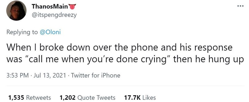 """Rectangle - ThanosMain` @itspengdreezy Replying to @Oloni When I broke down over the phone and his response was """"call me when you're done crying"""" then he hung up 3:53 PM · Jul 13, 2021 · Twitter for iPhone 1,535 Retweets 1,202 Quote Tweets 17.7K Likes"""