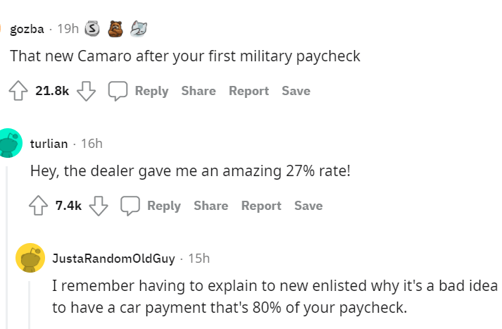 Font - gozba - 19h 3 That new Camaro after your first military paycheck 21.8k Reply Share Report Save turlian · 16h Hey, the dealer gave me an amazing 27% rate! 7.4k Reply Share Report Save JustaRandomoldGuy · 15h I remember having to explain to new enlisted why it's a bad idea to have a car payment that's 80% of your paycheck.