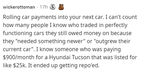 """Font - wickerottoman - 17h S Rolling car payments into your next car. I can't count how many people I know who traded in perfectly functioning cars they still owed money on because they """"needed something newer"""" or """"outgrew their current car"""". I know someone who was paying $900/month for a Hyundai Tucson that was listed for like $25k. It ended up getting repo'ed."""