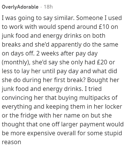 Font - Font - OverlyAdorable · 18h I was going to say similar. Someone I used to work with would spend around £10 on junk food and energy drinks on both breaks and she'd apparently do the same on days off. 2 weeks after pay day (monthly), she'd say she only had £20 or less to lay her until pay day and what did she do during her first break? Bought her junk food and energy drinks. I tried convincing her that buying multipacks of everything and keeping them in her locker or the fridge with her nam