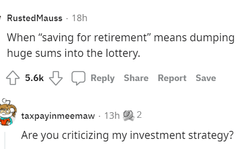 """Font - Font - RustedMauss · 18h When """"saving for retirement"""" means dumping huge sums into the lottery. 5.6k Reply Share Report Save taxpayinmeemaw - 13h 2 Are you criticizing my investment strategy?"""