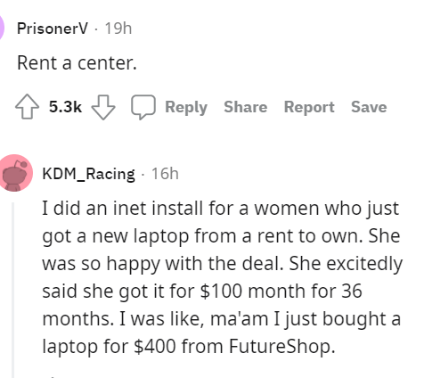 Font - Font - PrisonerV · 19h Rent a center. 4 5.3k Reply Share Report Save KDM_Racing - 16h I did an inet install for a women who just got a new laptop from a rent to own. She was so happy with the deal. She excitedly said she got it for $100 month for 36 months. I was like, ma'am I just bought a laptop for $400 from FutureShop.