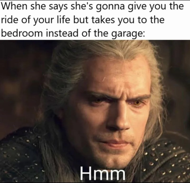 Forehead - When she says she's gonna give you the ride of your life but takes you to the bedroom instead of the garage: Hmm