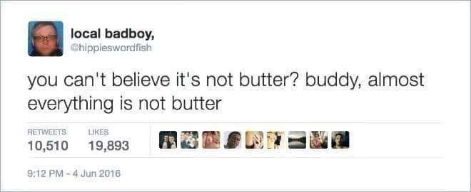 Rectangle - local badboy, @hippieswordfish you can't believe it's not butter? buddy, almost everything is not butter RETWEETS LIKES 10,510 19,893 9:12 PM - 4 Jun 2016