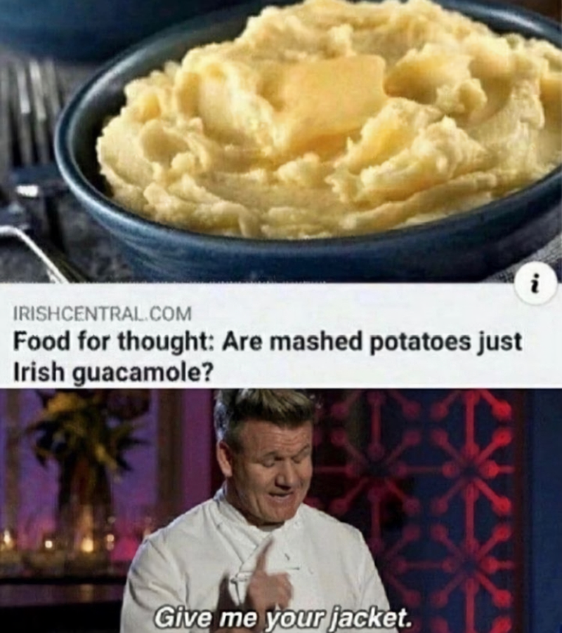 Food - IRISHCENTRAL.COM Food for thought: Are mashed potatoes just Irish guacamole? Give me your jacket.