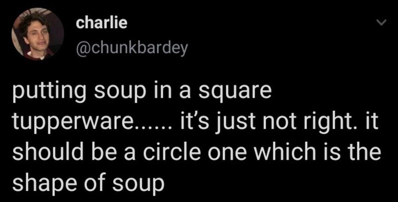 Product - charlie @chunkbardey putting soup in a square tupperware... it's just not right. it should be a circle one which is the shape of soup