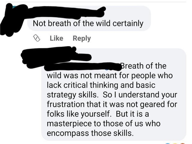 Product - Not breath of the wild certainly Like Reply Breath of the wild was not meant for people who lack critical thinking and basic strategy skills. So I understand your frustration that it was not geared for folks like yourself. But it is a masterpiece to those of us who encompass those skills.