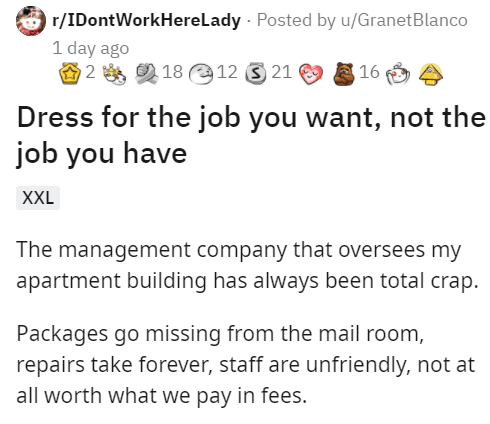Font - O r/IDontWorkHerelady - Posted by u/GranetBlanco 1 day ago 18 12 3 21 16 Dress for the job you want, not the job you have XXL The management company that oversees my apartment building has always been total crap. Packages go missing from the mail room, repairs take forever, staff are unfriendly, not at all worth what we pay in fees.