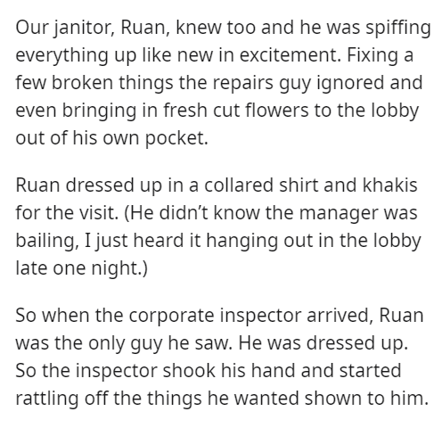 Font - Our janitor, Ruan, knew too and he was spiffing everything up like new in excitement. Fixing a few broken things the repairs guy ignored and even bringing in fresh cut flowers to the lobby out of his own pocket. Ruan dressed up in a collared shirt and khakis for the visit. (He didn't know the manager was bailing, I just heard it hanging out in the lobby late one night.) So when the corporate inspector arrived, Ruan was the only guy he saw. He was dressed up. So the inspector shook his han