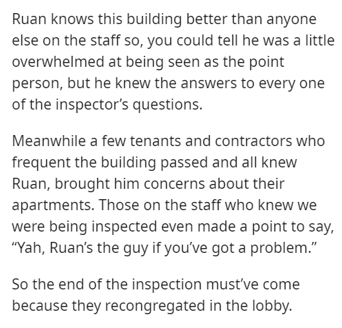 """Font - Ruan knows this building better than anyone else on the staff so, you could tell he was a little overwhelmed at being seen as the point person, but he knew the answers to every one of the inspector's questions. Meanwhile a few tenants and contractors who frequent the building passed and all knew Ruan, brought him concerns about their apartments. Those on the staff who knew we were being inspected even made a point to say, """"Yah, Ruan's the guy if you've got a problem."""" So the end of the in"""
