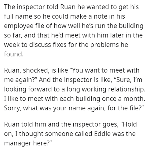 """Font - The inspector told Ruan he wanted to get his full name so he could make a note in his employee file of how well he's run the building so far, and that he'd meet with him later in the week to discuss fixes for the problems he found. Ruan, shocked, is like """"You want to meet with me again?"""" And the inspector is like, """"Sure, I'm looking forward to a long working relationship. I like to meet with each building once a month. Sorry, what was your name again, for the file?"""" Ruan told him and the"""