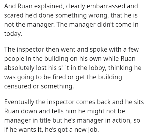 Font - And Ruan explained, clearly embarrassed and scared he'd done something wrong, that he is not the manager. The manager didn't come in today. The inspector then went and spoke with a few people in the building on his own while Ruan absolutely lost his s! 't in the lobby, thinking he was going to be fired or get the building censured or something. Eventually the inspector comes back and he sits Ruan down and tells him he might not be manager in title but he's manager in action, so if he want
