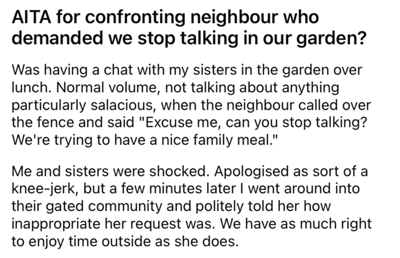 """Font - AITA for confronting neighbour who demanded we stop talking in our garden? Was having a chat with my sisters in the garden over lunch. Normal volume, not talking about anything particularly salacious, when the neighbour called over the fence and said """"Excuse me, can you stop talking? We're trying to have a nice family meal."""" Me and sisters were shocked. Apologised as sort of a knee-jerk, but a few minutes later I went around into their gated community and politely told her how inappropria"""