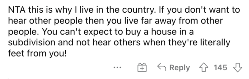 Font - NTA this is why I live in the country. If you don't want to hear other people then you live far away from other people. You can't expect to buy a house in a subdivision and not hear others when they're literally feet from you! G Reply 145 3 ...