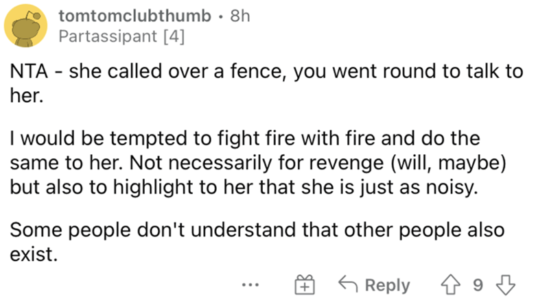 Font - tomtomclubthumb · 8h Partassipant [4] NTA - she called over a fence, you went round to talk to her. I would be tempted to fight fire with fire and do the same to her. Not necessarily for revenge (will, maybe) but also to highlight to her that she is just as noisy. Some people don't understand that other people also exist. G Reply ...