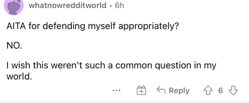 Font - whatnowredditworld · 6h AITA for defending myself appropriately? NO. I wish this weren't such a common question in my world. G Reply